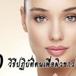 10 วิธีปฏิบัติตนเพื่อผิวขาว หน้าใส